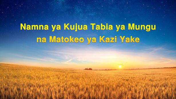 Namna ya Kujua Tabia ya Mungu na Matokeo Ambayo Kazi Yake Itafanikisha